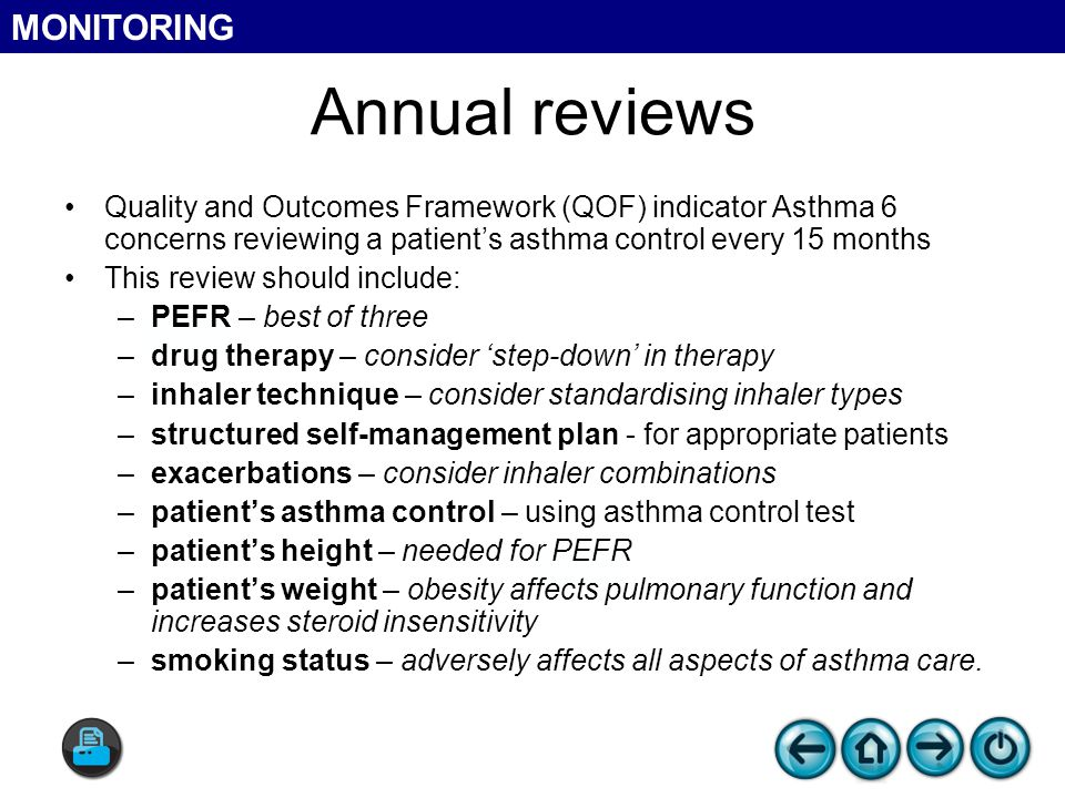 Annual reviews Quality and Outcomes Framework (QOF) indicator Asthma 6 concerns reviewing a patient's asthma control every 15 months This review should include: –PEFR – best of three –drug therapy – consider 'step-down' in therapy –inhaler technique – consider standardising inhaler types –structured self-management plan - for appropriate patients –exacerbations – consider inhaler combinations –patient's asthma control – using asthma control test –patient's height – needed for PEFR –patient's weight – obesity affects pulmonary function and increases steroid insensitivity –smoking status – adversely affects all aspects of asthma care.