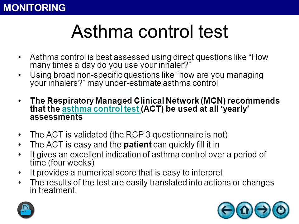 Asthma control test Asthma control is best assessed using direct questions like How many times a day do you use your inhaler Using broad non-specific questions like how are you managing your inhalers may under-estimate asthma control The Respiratory Managed Clinical Network (MCN) recommends that the asthma control test (ACT) be used at all 'yearly' assessmentsasthma control test The ACT is validated (the RCP 3 questionnaire is not) The ACT is easy and the patient can quickly fill it in It gives an excellent indication of asthma control over a period of time (four weeks) It provides a numerical score that is easy to interpret The results of the test are easily translated into actions or changes in treatment.