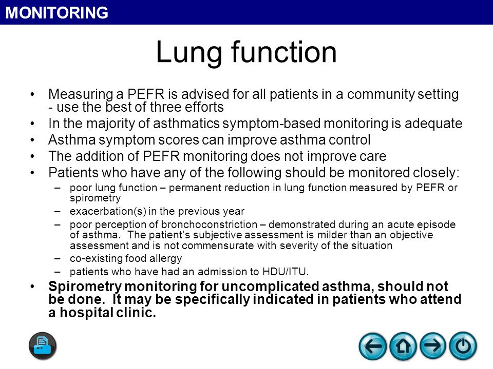 Measuring a PEFR is advised for all patients in a community setting - use the best of three efforts In the majority of asthmatics symptom-based monitoring is adequate Asthma symptom scores can improve asthma control The addition of PEFR monitoring does not improve care Patients who have any of the following should be monitored closely: –poor lung function – permanent reduction in lung function measured by PEFR or spirometry –exacerbation(s) in the previous year –poor perception of bronchoconstriction – demonstrated during an acute episode of asthma.