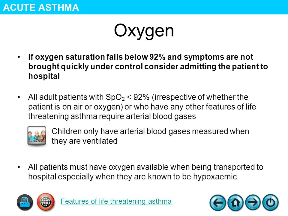 Oxygen If oxygen saturation falls below 92% and symptoms are not brought quickly under control consider admitting the patient to hospital All adult patients with SpO 2 < 92% (irrespective of whether the patient is on air or oxygen) or who have any other features of life threatening asthma require arterial blood gases All patients must have oxygen available when being transported to hospital especially when they are known to be hypoxaemic.