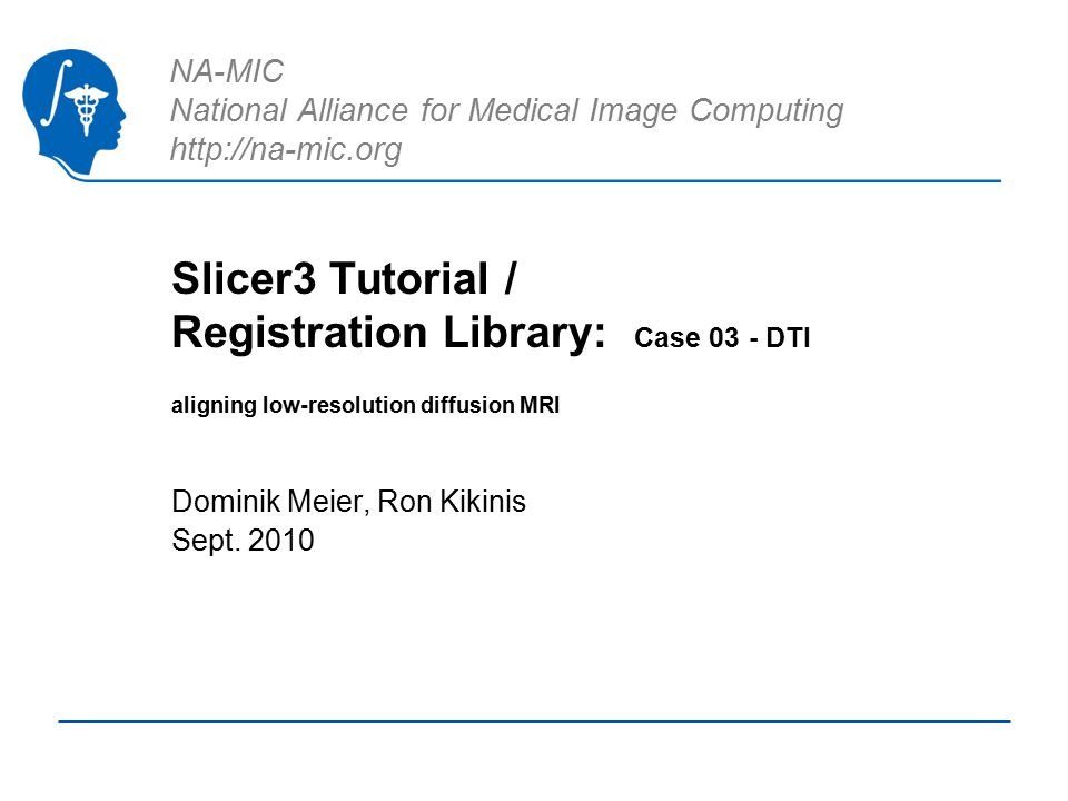 NA-MIC National Alliance for Medical Image Computing http://na-mic.org Slicer3 Tutorial / Registration Library: Case 03 - DTI aligning low-resolution diffusion MRI Dominik Meier, Ron Kikinis Sept.