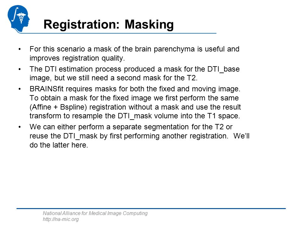 National Alliance for Medical Image Computing http://na-mic.org Registration: Masking For this scenario a mask of the brain parenchyma is useful and improves registration quality.