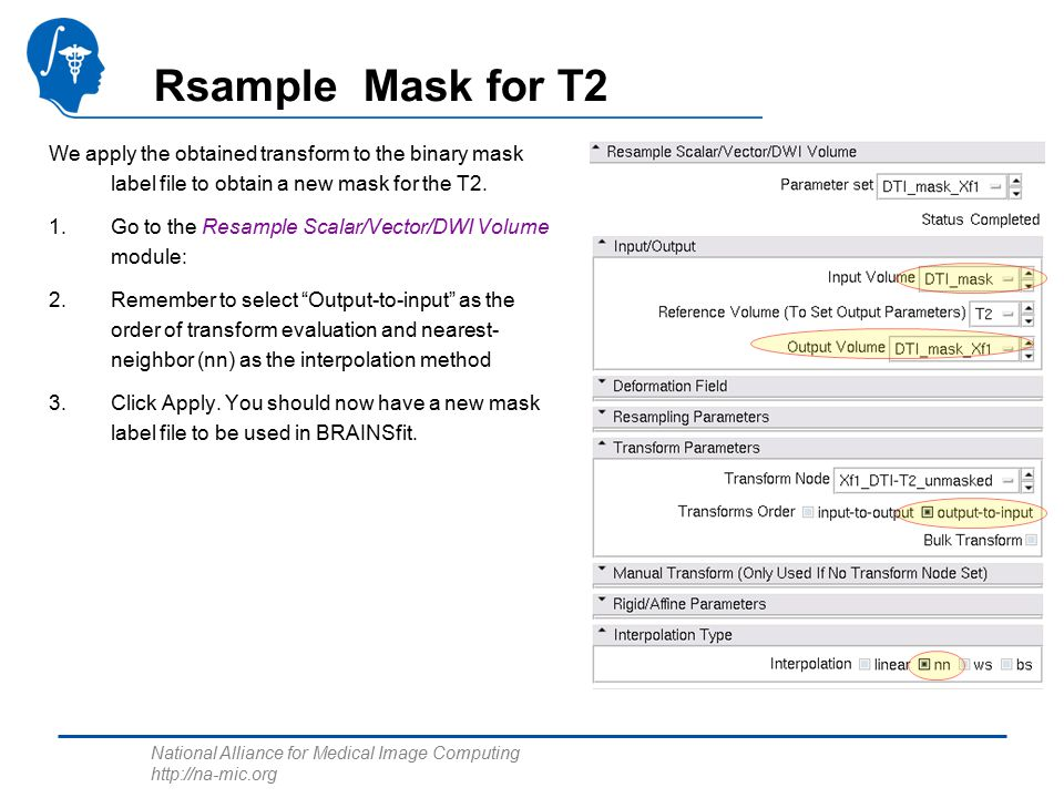 National Alliance for Medical Image Computing http://na-mic.org Rsample Mask for T2 We apply the obtained transform to the binary mask label file to obtain a new mask for the T2.
