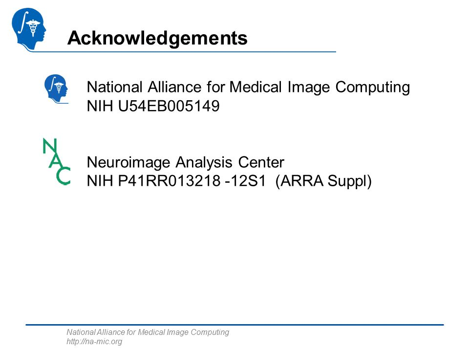 National Alliance for Medical Image Computing http://na-mic.org Acknowledgements National Alliance for Medical Image Computing NIH U54EB005149 Neuroimage Analysis Center NIH P41RR013218 -12S1 (ARRA Suppl)