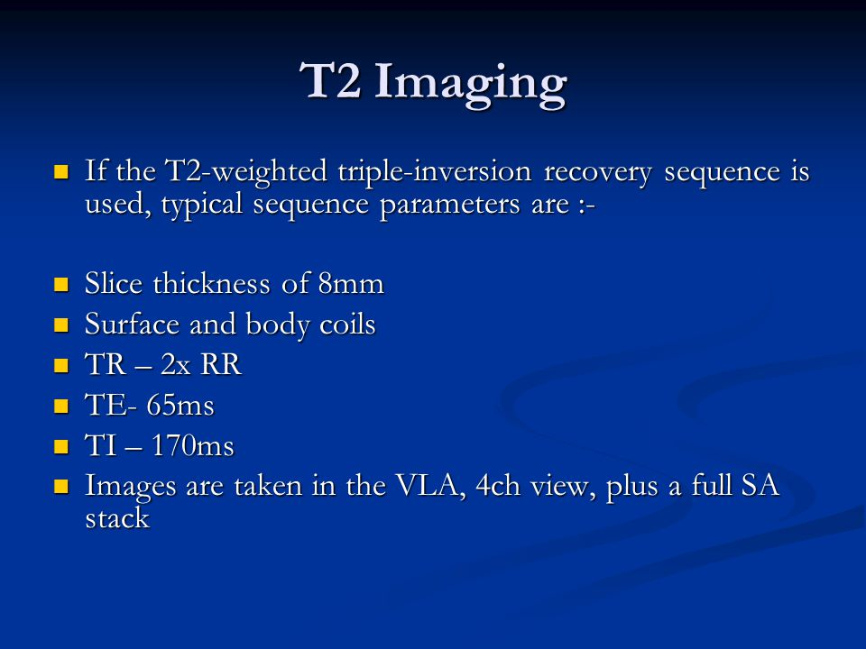 T2 Imaging If the T2-weighted triple-inversion recovery sequence is used, typical sequence parameters are :- If the T2-weighted triple-inversion recovery sequence is used, typical sequence parameters are :- Slice thickness of 8mm Slice thickness of 8mm Surface and body coils Surface and body coils TR – 2x RR TR – 2x RR TE- 65ms TE- 65ms TI – 170ms TI – 170ms Images are taken in the VLA, 4ch view, plus a full SA stack Images are taken in the VLA, 4ch view, plus a full SA stack