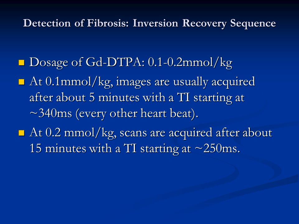 Detection of Fibrosis: Inversion Recovery Sequence Dosage of Gd-DTPA: 0.1-0.2mmol/kg Dosage of Gd-DTPA: 0.1-0.2mmol/kg At 0.1mmol/kg, images are usually acquired after about 5 minutes with a TI starting at ~340ms (every other heart beat).