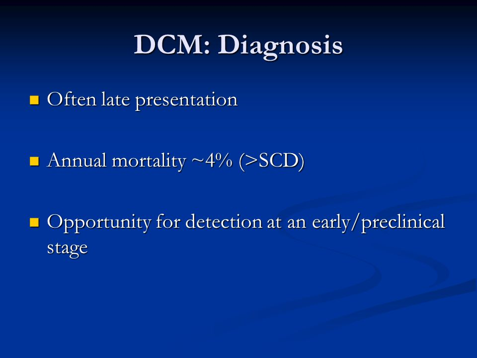 DCM: Diagnosis Often late presentation Often late presentation Annual mortality ~4% (>SCD) Annual mortality ~4% (>SCD) Opportunity for detection at an early/preclinical stage Opportunity for detection at an early/preclinical stage