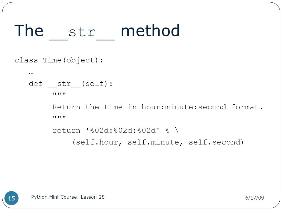 The __str__ method class Time(object): … def __str__(self): Return the time in hour:minute:second format.