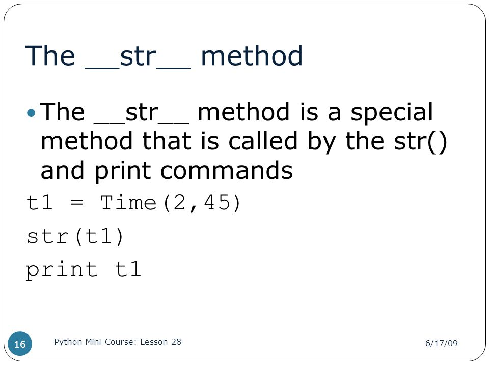 The __str__ method The __str__ method is a special method that is called by the str() and print commands t1 = Time(2,45) str(t1) print t1 6/17/09 Python Mini-Course: Lesson 28 16