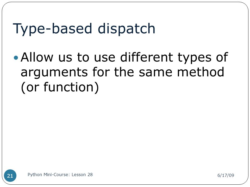 Type-based dispatch Allow us to use different types of arguments for the same method (or function) 6/17/09 Python Mini-Course: Lesson 28 21