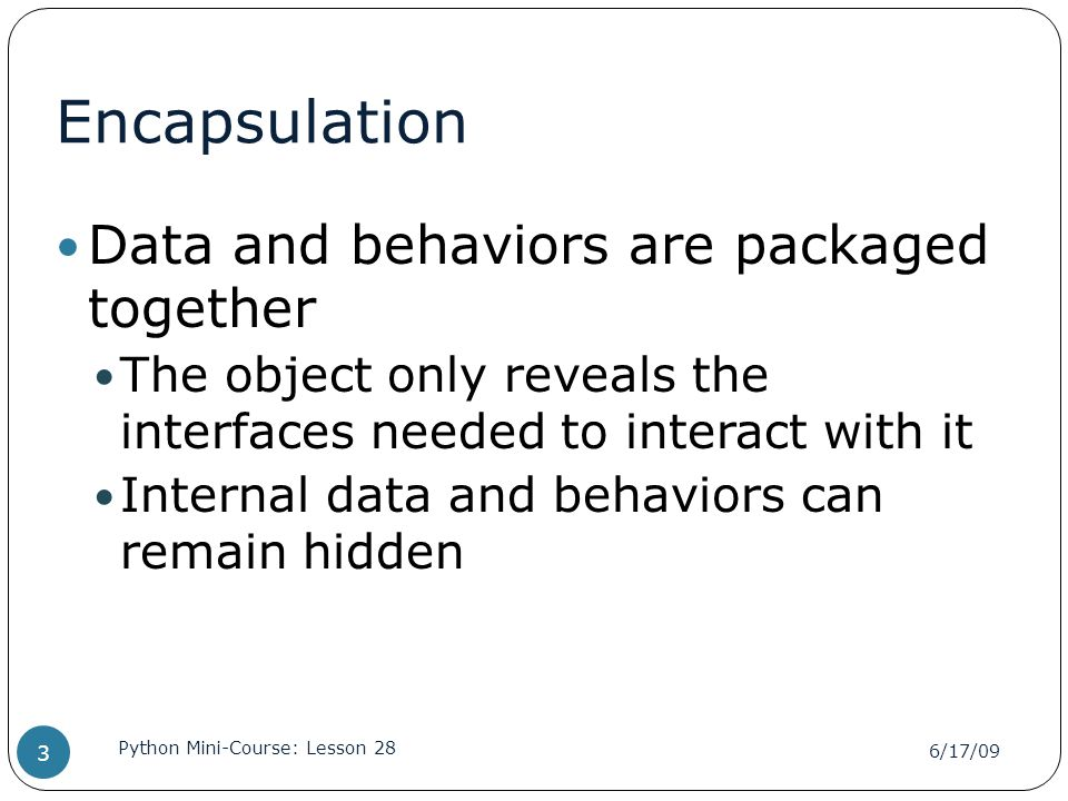 Encapsulation Data and behaviors are packaged together The object only reveals the interfaces needed to interact with it Internal data and behaviors can remain hidden 6/17/09 Python Mini-Course: Lesson 28 3