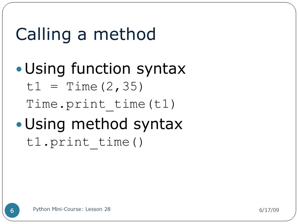 Calling a method Using function syntax t1 = Time(2,35) Time.print_time(t1) Using method syntax t1.print_time() 6/17/09 Python Mini-Course: Lesson 28 6
