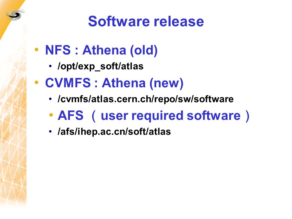 Software release NFS : Athena (old) /opt/exp_soft/atlas CVMFS : Athena (new) /cvmfs/atlas.cern.ch/repo/sw/software AFS ( user required software ) /afs/ihep.ac.cn/soft/atlas