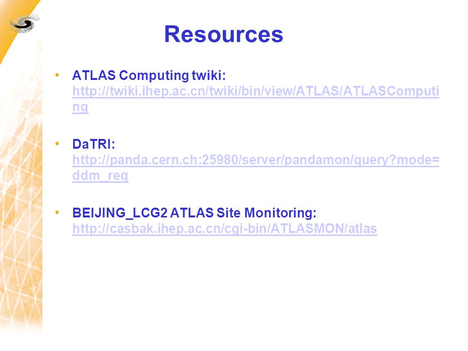 Resources ATLAS Computing twiki: http://twiki.ihep.ac.cn/twiki/bin/view/ATLAS/ATLASComputi ng http://twiki.ihep.ac.cn/twiki/bin/view/ATLAS/ATLASComputi ng DaTRI: http://panda.cern.ch:25980/server/pandamon/query mode= ddm_req http://panda.cern.ch:25980/server/pandamon/query mode= ddm_req BEIJING_LCG2 ATLAS Site Monitoring: http://casbak.ihep.ac.cn/cgi-bin/ATLASMON/atlas http://casbak.ihep.ac.cn/cgi-bin/ATLASMON/atlas