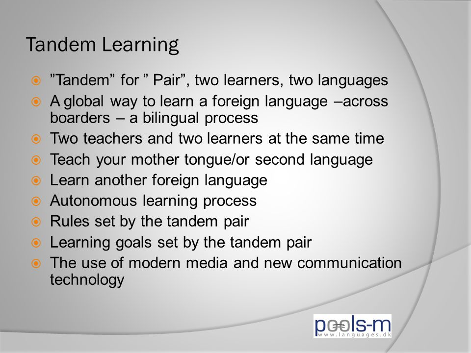 Tandem Learning  Tandem for Pair , two learners, two languages  A global way to learn a foreign language –across boarders – a bilingual process  Two teachers and two learners at the same time  Teach your mother tongue/or second language  Learn another foreign language  Autonomous learning process  Rules set by the tandem pair  Learning goals set by the tandem pair  The use of modern media and new communication technology