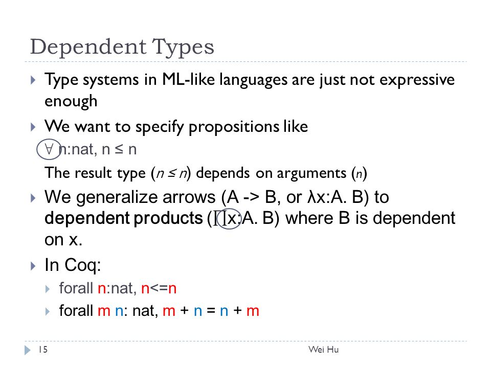 Dependent Types  Type systems in ML-like languages are just not expressive enough  We want to specify propositions like ∀ n:nat, n ≤ n The result type ( n ≤ n ) depends on arguments ( n )  We generalize arrows (A -> B, or λx:A.