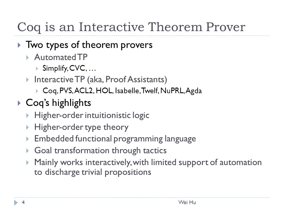 Coq is an Interactive Theorem Prover  Two types of theorem provers  Automated TP  Simplify, CVC, …  Interactive TP (aka, Proof Assistants)  Coq, PVS, ACL2, HOL, Isabelle, Twelf, NuPRL, Agda  Coq's highlights  Higher-order intuitionistic logic  Higher-order type theory  Embedded functional programming language  Goal transformation through tactics  Mainly works interactively, with limited support of automation to discharge trivial propositions 4Wei Hu