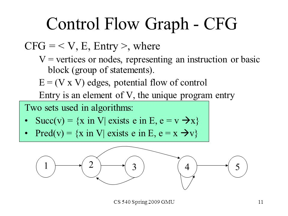 CS 540 Spring 2009 GMU11 Control Flow Graph - CFG CFG =, where V = vertices or nodes, representing an instruction or basic block (group of statements).