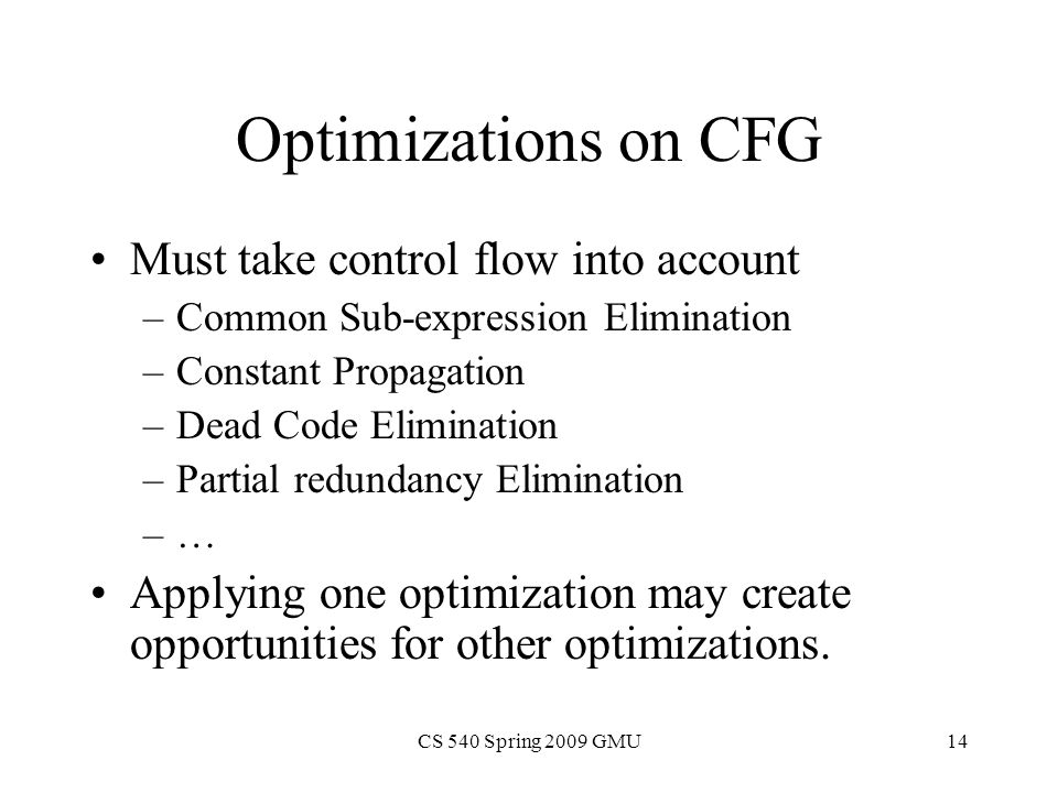 CS 540 Spring 2009 GMU14 Optimizations on CFG Must take control flow into account –Common Sub-expression Elimination –Constant Propagation –Dead Code Elimination –Partial redundancy Elimination –… Applying one optimization may create opportunities for other optimizations.