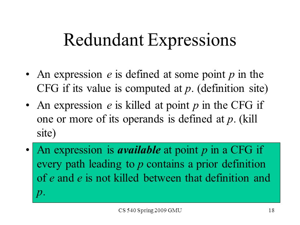 CS 540 Spring 2009 GMU18 Redundant Expressions An expression e is defined at some point p in the CFG if its value is computed at p.