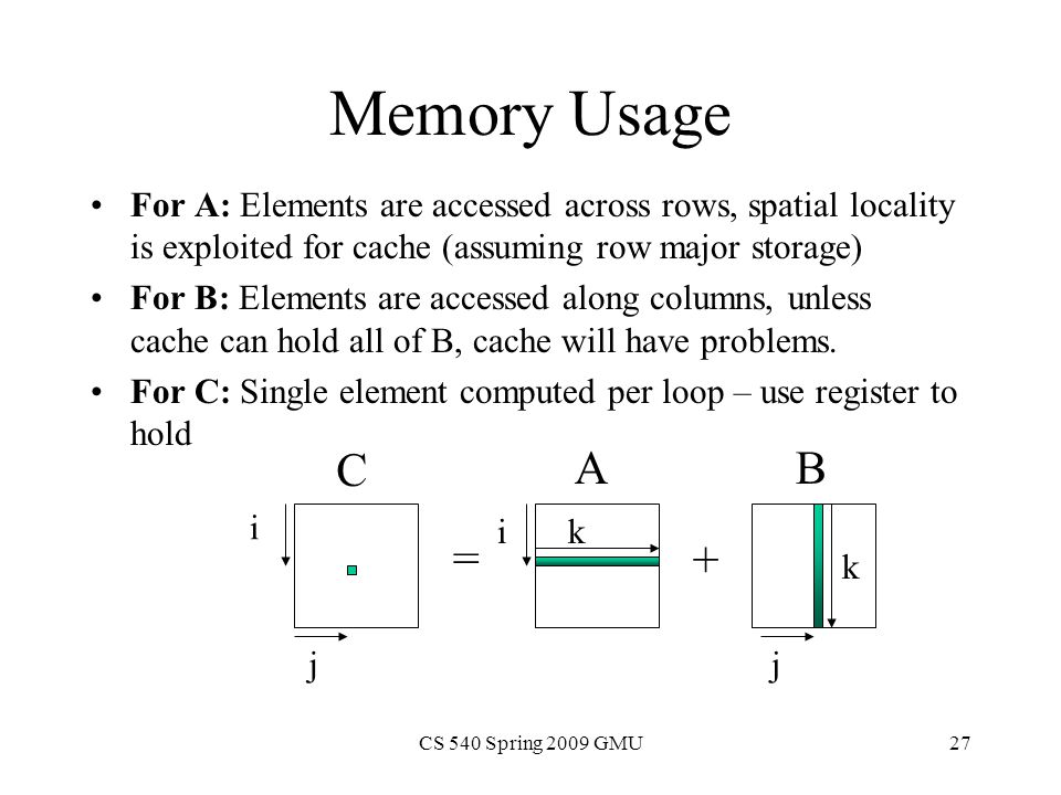 CS 540 Spring 2009 GMU27 Memory Usage For A: Elements are accessed across rows, spatial locality is exploited for cache (assuming row major storage) For B: Elements are accessed along columns, unless cache can hold all of B, cache will have problems.