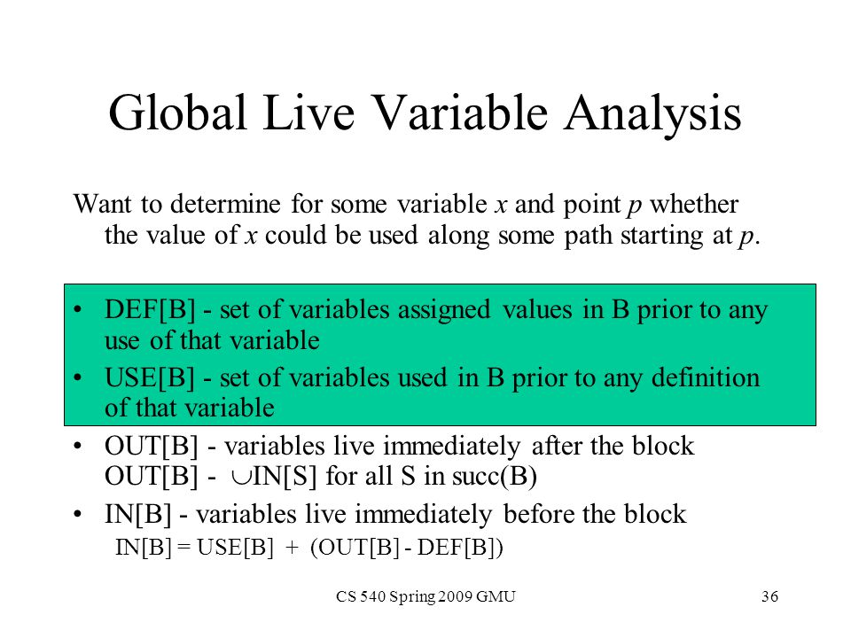 CS 540 Spring 2009 GMU36 Global Live Variable Analysis Want to determine for some variable x and point p whether the value of x could be used along some path starting at p.