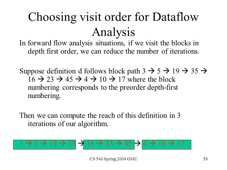 CS 540 Spring 2009 GMU58 Choosing visit order for Dataflow Analysis In forward flow analysis situations, if we visit the blocks in depth first order, we can reduce the number of iterations.