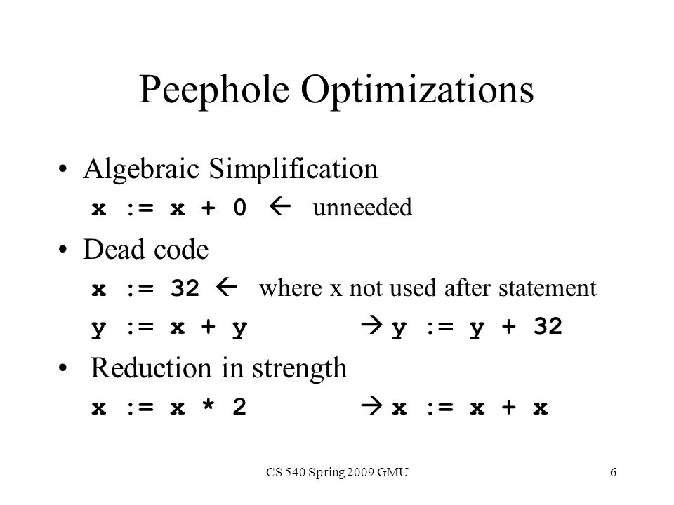 CS 540 Spring 2009 GMU6 Peephole Optimizations Algebraic Simplification x := x + 0  unneeded Dead code x := 32  where x not used after statement y := x + y  y := y + 32 Reduction in strength x := x * 2  x := x + x