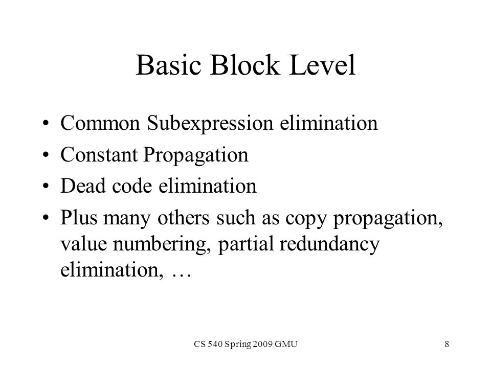 CS 540 Spring 2009 GMU8 Basic Block Level Common Subexpression elimination Constant Propagation Dead code elimination Plus many others such as copy propagation, value numbering, partial redundancy elimination, …