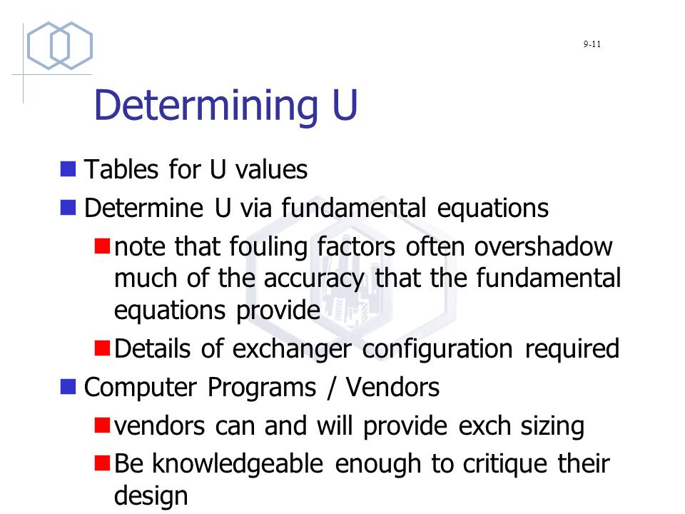 Determining U Tables for U values Determine U via fundamental equations note that fouling factors often overshadow much of the accuracy that the fundamental equations provide Details of exchanger configuration required Computer Programs / Vendors vendors can and will provide exch sizing Be knowledgeable enough to critique their design 9-11