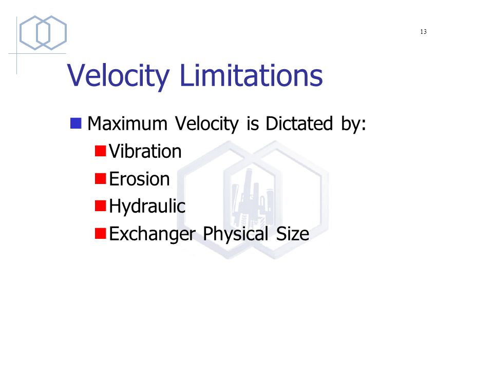 Velocity Limitations Maximum Velocity is Dictated by: Vibration Erosion Hydraulic Exchanger Physical Size 13