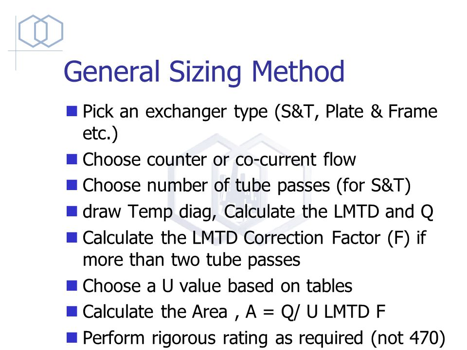 General Sizing Method Pick an exchanger type (S&T, Plate & Frame etc.) Choose counter or co-current flow Choose number of tube passes (for S&T) draw Temp diag, Calculate the LMTD and Q Calculate the LMTD Correction Factor (F) if more than two tube passes Choose a U value based on tables Calculate the Area, A = Q/ U LMTD F Perform rigorous rating as required (not 470)