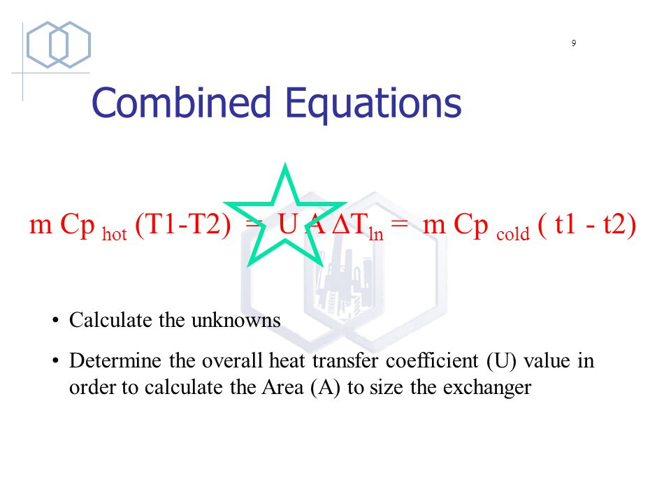 Combined Equations m Cp hot (T1-T2) = U A  T ln = m Cp cold ( t1 - t2) Calculate the unknowns Determine the overall heat transfer coefficient (U) value in order to calculate the Area (A) to size the exchanger 9