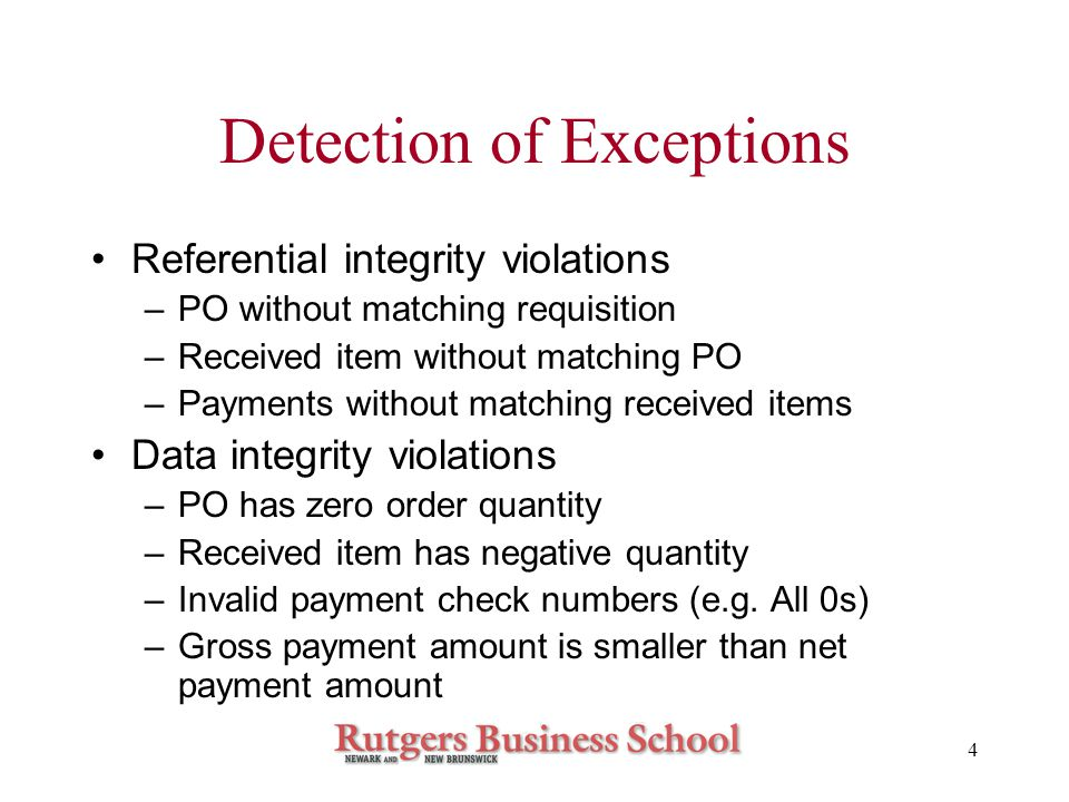 4 Detection of Exceptions Referential integrity violations –PO without matching requisition –Received item without matching PO –Payments without matching received items Data integrity violations –PO has zero order quantity –Received item has negative quantity –Invalid payment check numbers (e.g.