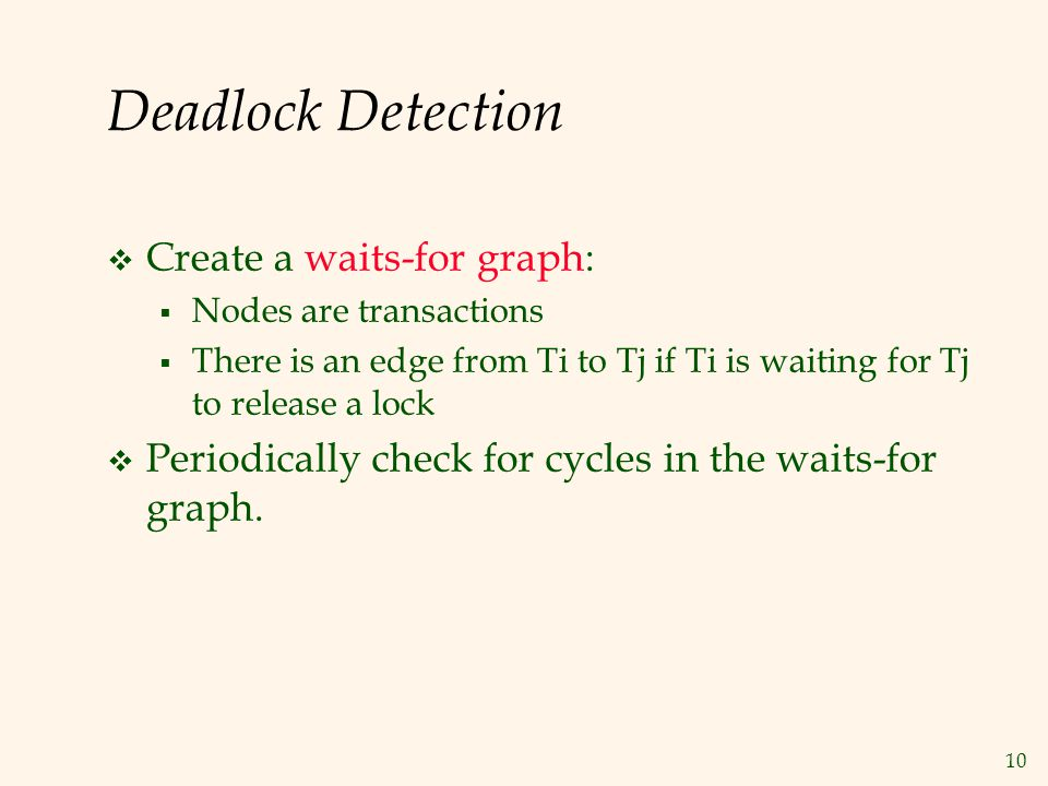 10 Deadlock Detection  Create a waits-for graph:  Nodes are transactions  There is an edge from Ti to Tj if Ti is waiting for Tj to release a lock  Periodically check for cycles in the waits-for graph.