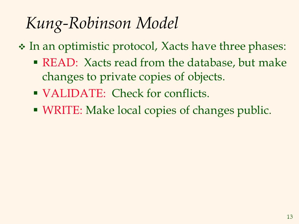 13 Kung-Robinson Model  In an optimistic protocol, Xacts have three phases:  READ: Xacts read from the database, but make changes to private copies of objects.