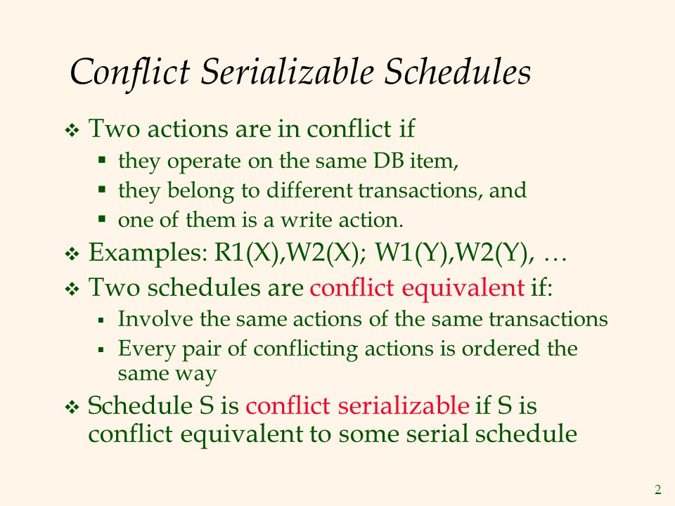 2 Conflict Serializable Schedules  Two actions are in conflict if  they operate on the same DB item,  they belong to different transactions, and  one of them is a write action.
