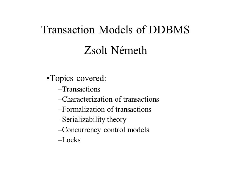 Transaction Models of DDBMS Zsolt Németh Topics covered: –Transactions –Characterization of transactions –Formalization of transactions –Serializability theory –Concurrency control models –Locks
