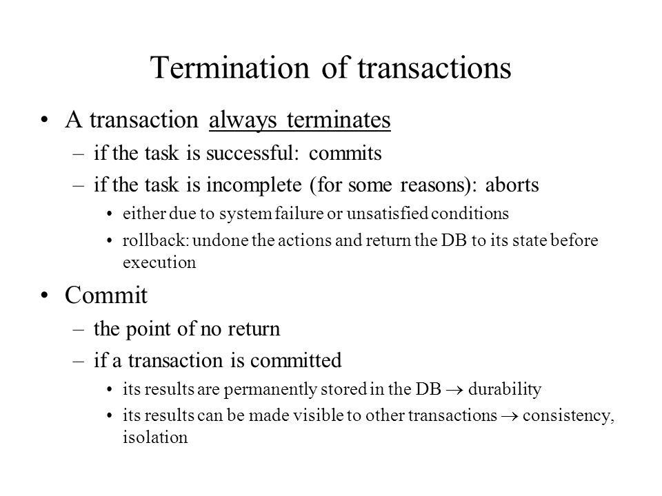 Termination of transactions A transaction always terminates –if the task is successful: commits –if the task is incomplete (for some reasons): aborts either due to system failure or unsatisfied conditions rollback: undone the actions and return the DB to its state before execution Commit –the point of no return –if a transaction is committed its results are permanently stored in the DB  durability its results can be made visible to other transactions  consistency, isolation