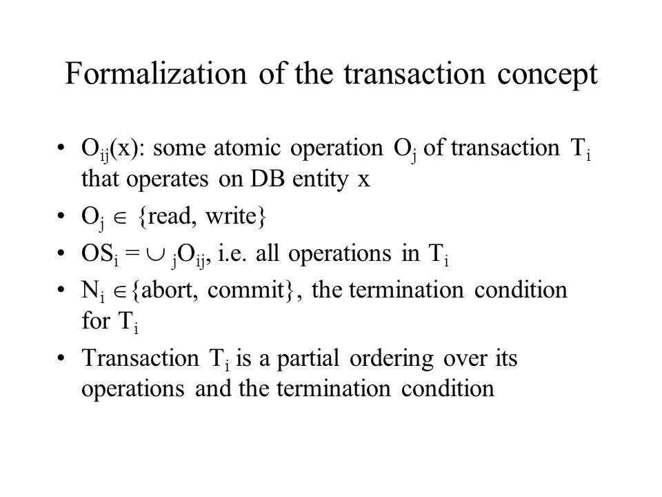 Formalization of the transaction concept O ij (x): some atomic operation O j of transaction T i that operates on DB entity x O j  {read, write} OS i =  j O ij, i.e.