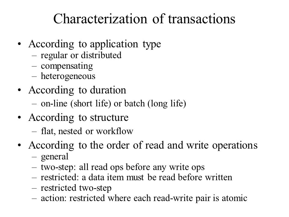 Characterization of transactions According to application type –regular or distributed –compensating –heterogeneous According to duration –on-line (short life) or batch (long life) According to structure –flat, nested or workflow According to the order of read and write operations –general –two-step: all read ops before any write ops –restricted: a data item must be read before written –restricted two-step –action: restricted where each read-write pair is atomic