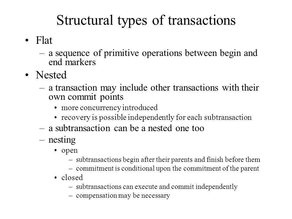 Structural types of transactions Flat –a sequence of primitive operations between begin and end markers Nested –a transaction may include other transactions with their own commit points more concurrency introduced recovery is possible independently for each subtransaction –a subtransaction can be a nested one too –nesting open –subtransactions begin after their parents and finish before them –commitment is conditional upon the commitment of the parent closed –subtransactions can execute and commit independently –compensation may be necessary