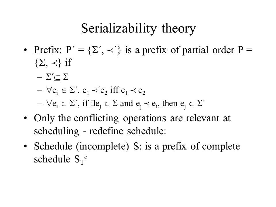 Serializability theory Prefix: P´ = {  ´,  ´} is a prefix of partial order P = { ,  } if –  ´   –  e i   ´, e 1  ´e 2 iff e 1  e 2 –  e i   ´, if  e j   and e j  e i, then e j   ´ Only the conflicting operations are relevant at scheduling - redefine schedule: Schedule (incomplete) S: is a prefix of complete schedule S T c