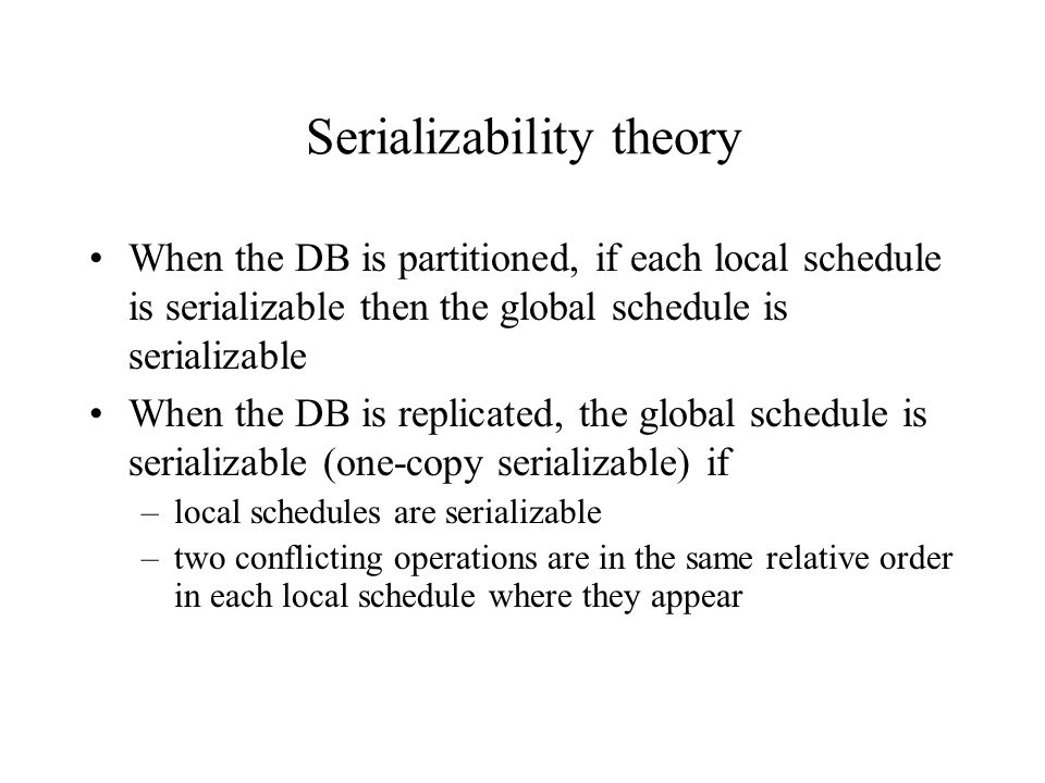 Serializability theory When the DB is partitioned, if each local schedule is serializable then the global schedule is serializable When the DB is replicated, the global schedule is serializable (one-copy serializable) if –local schedules are serializable –two conflicting operations are in the same relative order in each local schedule where they appear