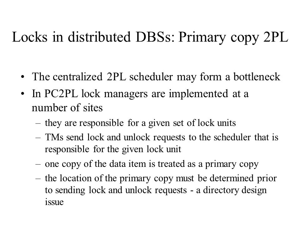 Locks in distributed DBSs: Primary copy 2PL The centralized 2PL scheduler may form a bottleneck In PC2PL lock managers are implemented at a number of sites –they are responsible for a given set of lock units –TMs send lock and unlock requests to the scheduler that is responsible for the given lock unit –one copy of the data item is treated as a primary copy –the location of the primary copy must be determined prior to sending lock and unlock requests - a directory design issue