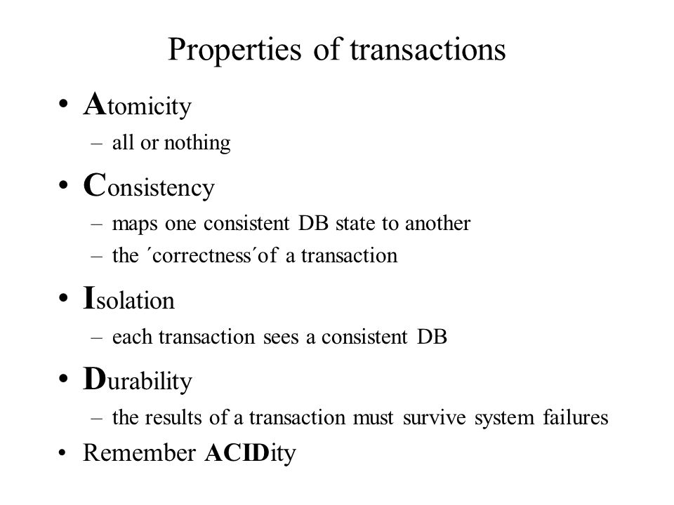 Properties of transactions A tomicity –all or nothing C onsistency –maps one consistent DB state to another –the ´correctness´of a transaction I solation –each transaction sees a consistent DB D urability –the results of a transaction must survive system failures Remember ACIDity