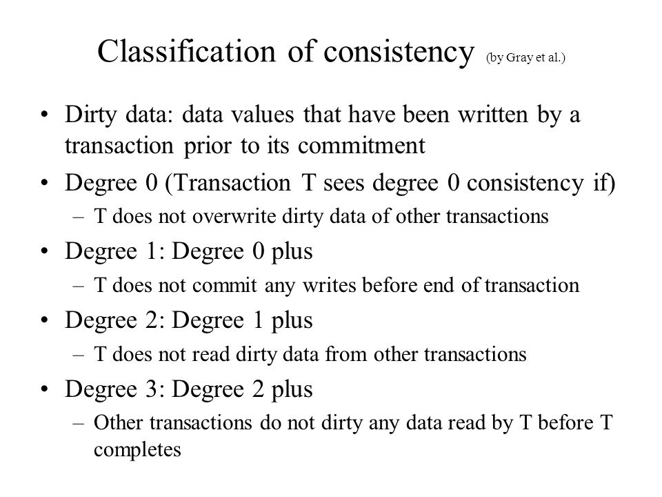 Classification of consistency (by Gray et al.) Dirty data: data values that have been written by a transaction prior to its commitment Degree 0 (Transaction T sees degree 0 consistency if) –T does not overwrite dirty data of other transactions Degree 1: Degree 0 plus –T does not commit any writes before end of transaction Degree 2: Degree 1 plus –T does not read dirty data from other transactions Degree 3: Degree 2 plus –Other transactions do not dirty any data read by T before T completes