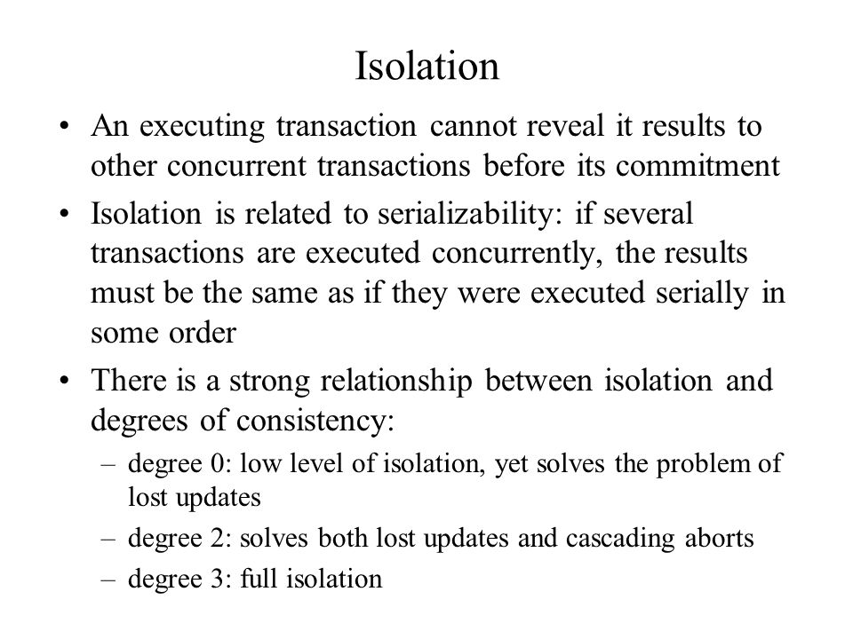 Isolation An executing transaction cannot reveal it results to other concurrent transactions before its commitment Isolation is related to serializability: if several transactions are executed concurrently, the results must be the same as if they were executed serially in some order There is a strong relationship between isolation and degrees of consistency: –degree 0: low level of isolation, yet solves the problem of lost updates –degree 2: solves both lost updates and cascading aborts –degree 3: full isolation