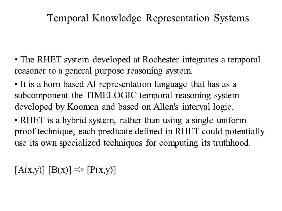 Temporal Knowledge Representation Systems The RHET system developed at Rochester integrates a temporal reasoner to a general purpose reasoning system.
