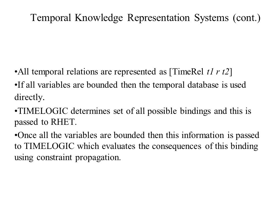 Temporal Knowledge Representation Systems (cont.) All temporal relations are represented as [TimeRel t1 r t2] If all variables are bounded then the temporal database is used directly.